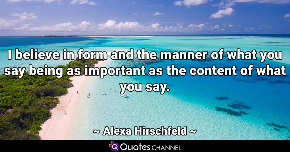 I believe in form and the manner of what you say being as important as the content of what you say.