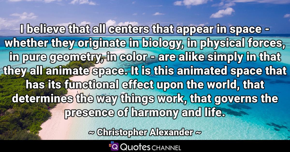 I believe that all centers that appear in space - whether they originate in biology, in physical forces, in pure geometry, in color - are alike simply in that they all animate space. It is this animated space that has its functional effect upon the world, that determines the way things work, that governs the presence of harmony and life.