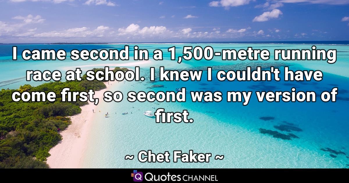 I came second in a 1,500-metre running race at school. I knew I couldn't have come first, so second was my version of first.