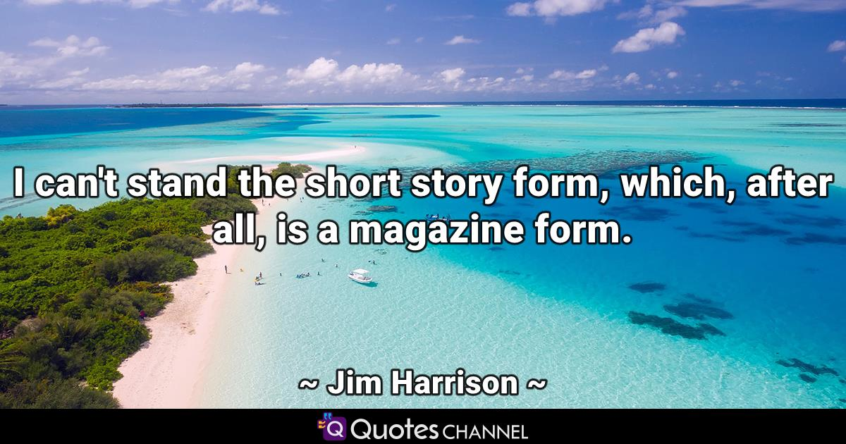 I can't stand the short story form, which, after all, is a magazine form.