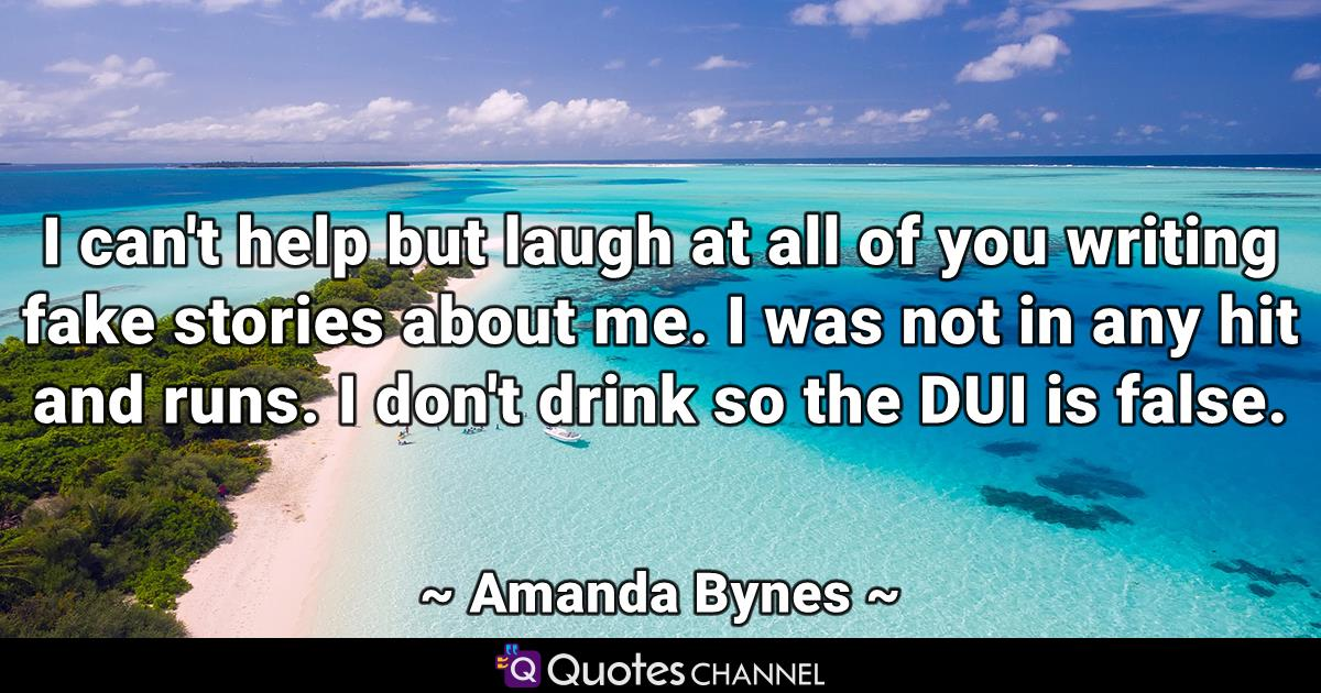 I can't help but laugh at all of you writing fake stories about me. I was not in any hit and runs. I don't drink so the DUI is false.