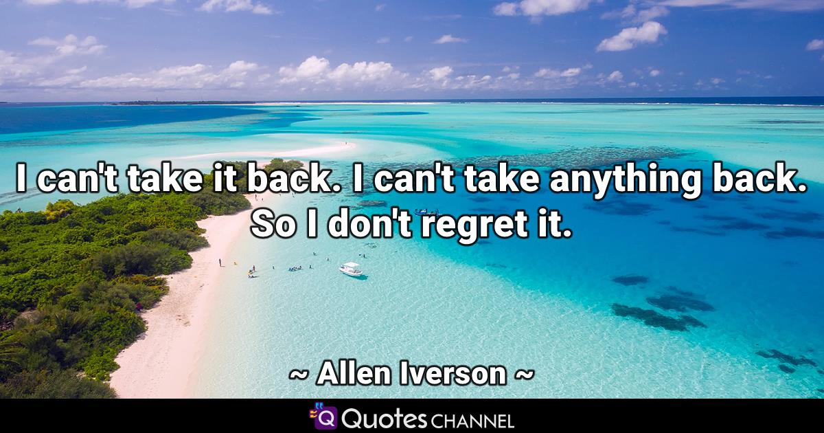 I can't take it back. I can't take anything back. So I don't regret it.