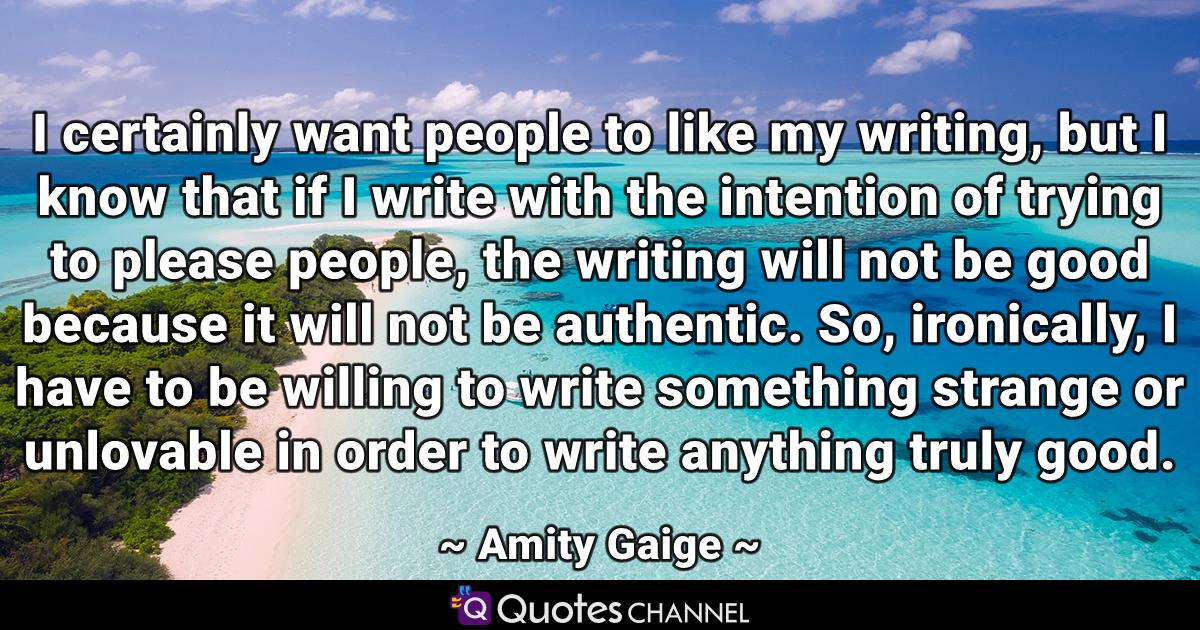 I certainly want people to like my writing, but I know that if I write with the intention of trying to please people, the writing will not be good because it will not be authentic. So, ironically, I have to be willing to write something strange or unlovable in order to write anything truly good.