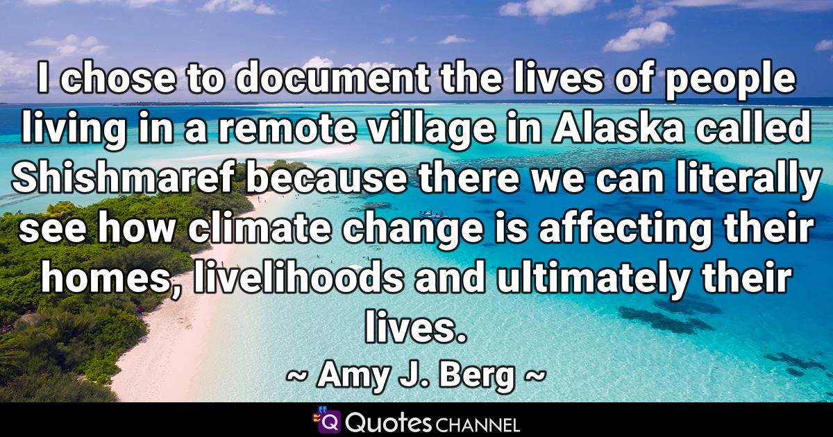 I chose to document the lives of people living in a remote village in Alaska called Shishmaref because there we can literally see how climate change is affecting their homes, livelihoods and ultimately their lives.