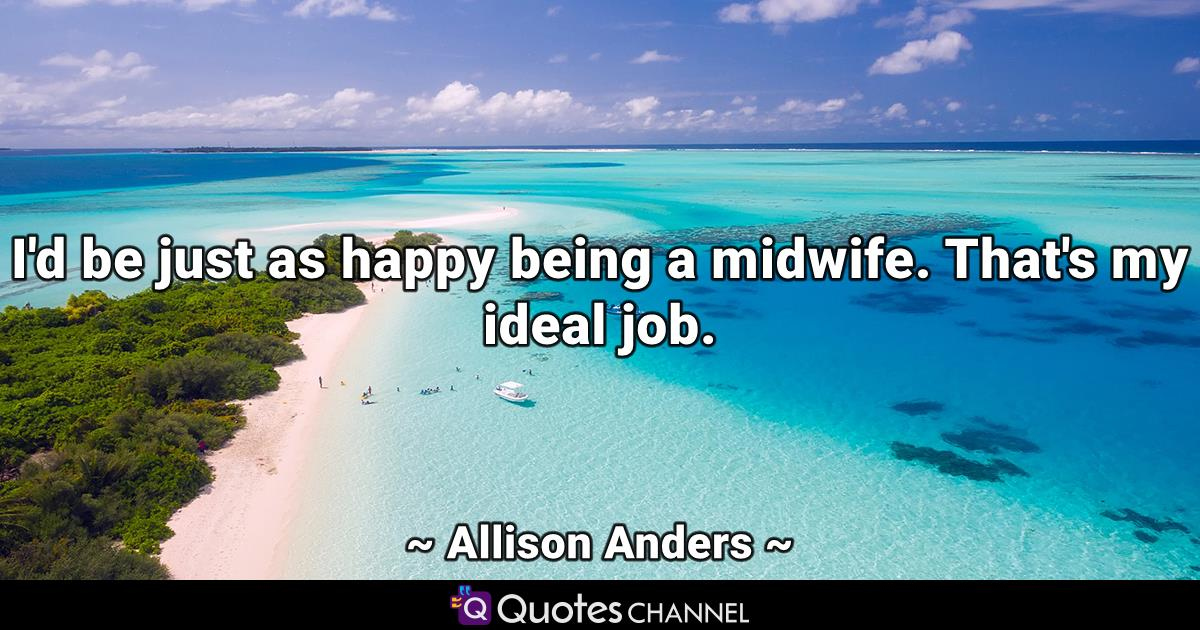 I'd be just as happy being a midwife. That's my ideal job.
