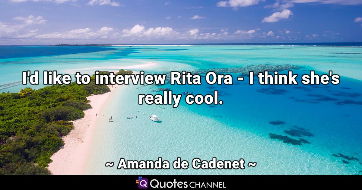 I'd like to interview Rita Ora - I think she's really cool.