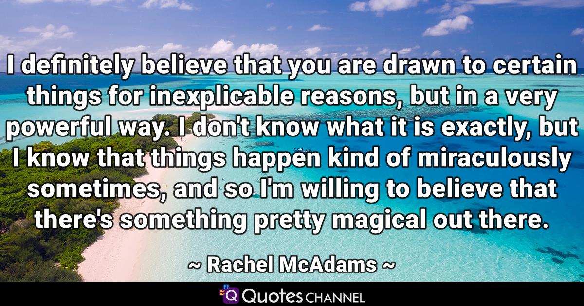 I definitely believe that you are drawn to certain things for inexplicable reasons, but in a very powerful way. I don't know what it is exactly, but I know that things happen kind of miraculously sometimes, and so I'm willing to believe that there's something pretty magical out there.