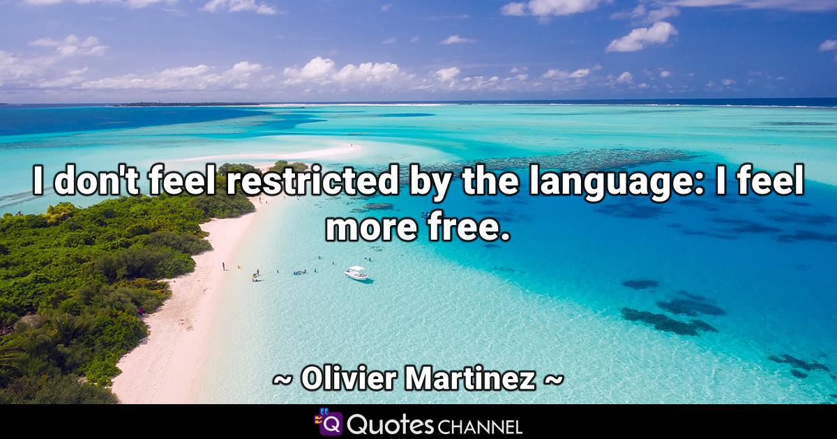 I don't feel restricted by the language: I feel more free.