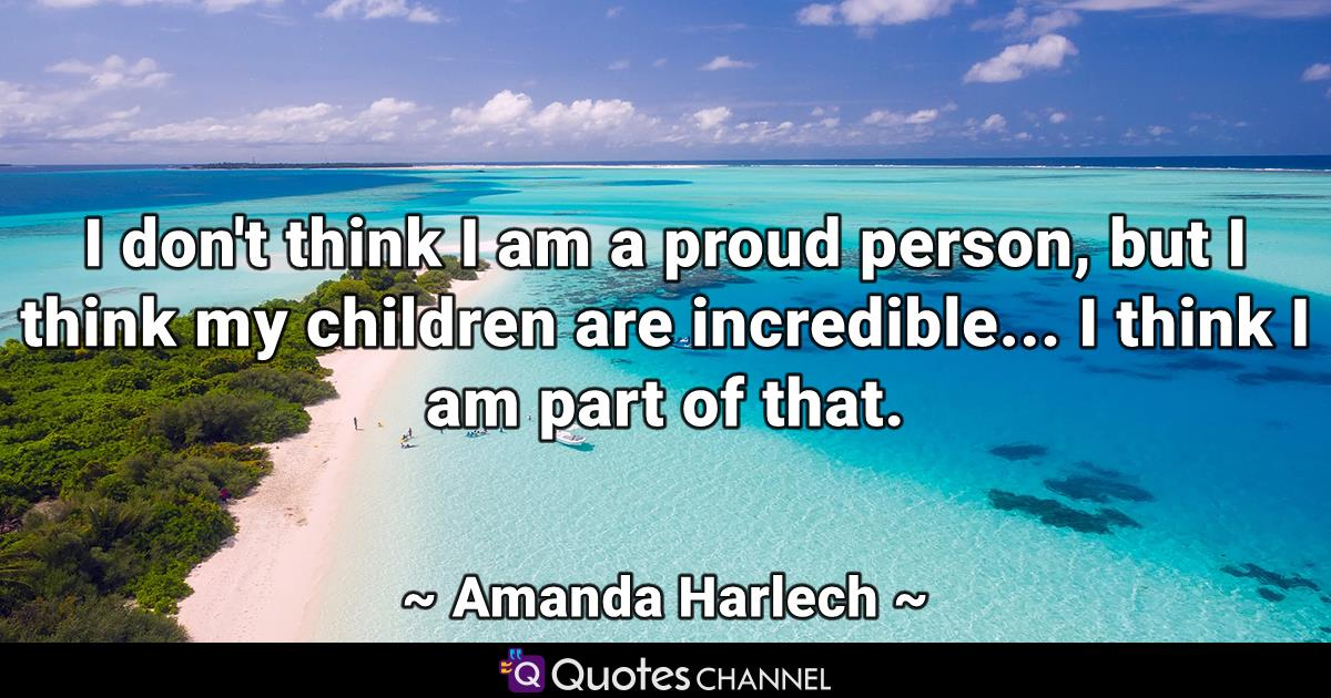I don't think I am a proud person, but I think my children are incredible... I think I am part of that.