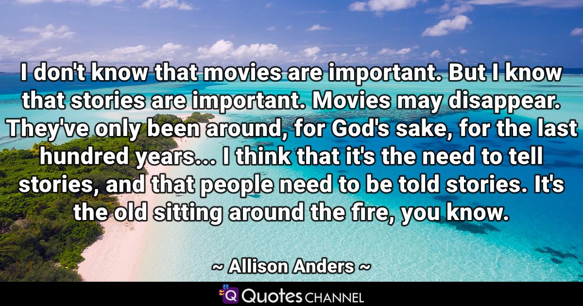 I don't know that movies are important. But I know that stories are important. Movies may disappear. They've only been around, for God's sake, for the last hundred years... I think that it's the need to tell stories, and that people need to be told stories. It's the old sitting around the fire, you know.
