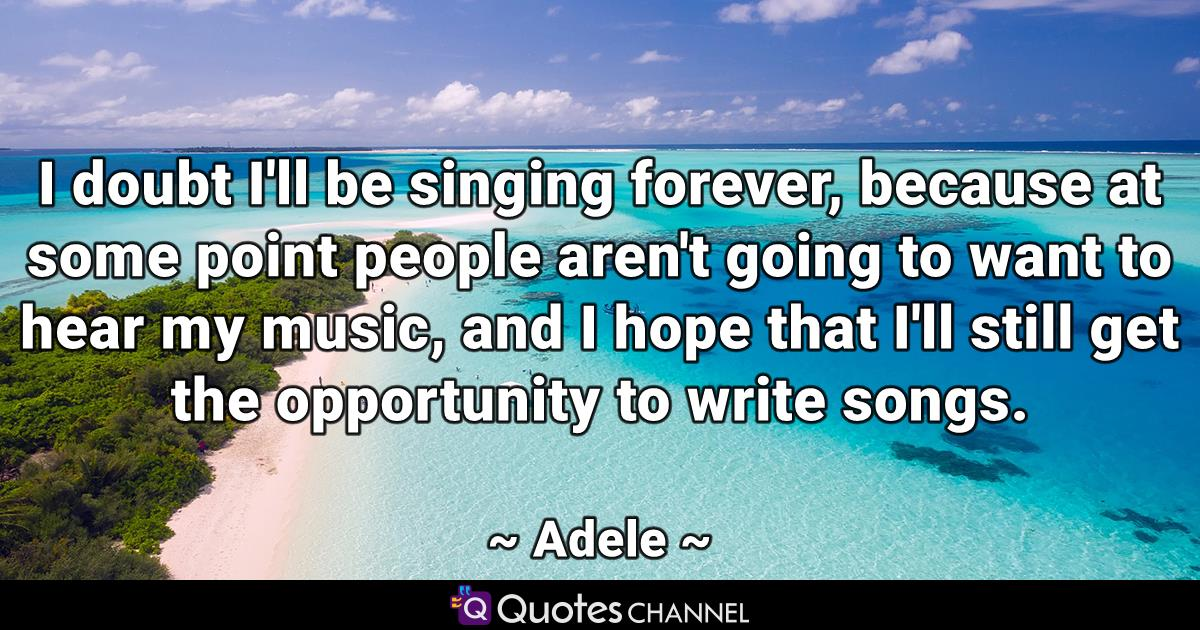 I doubt I'll be singing forever, because at some point people aren't going to want to hear my music, and I hope that I'll still get the opportunity to write songs.
