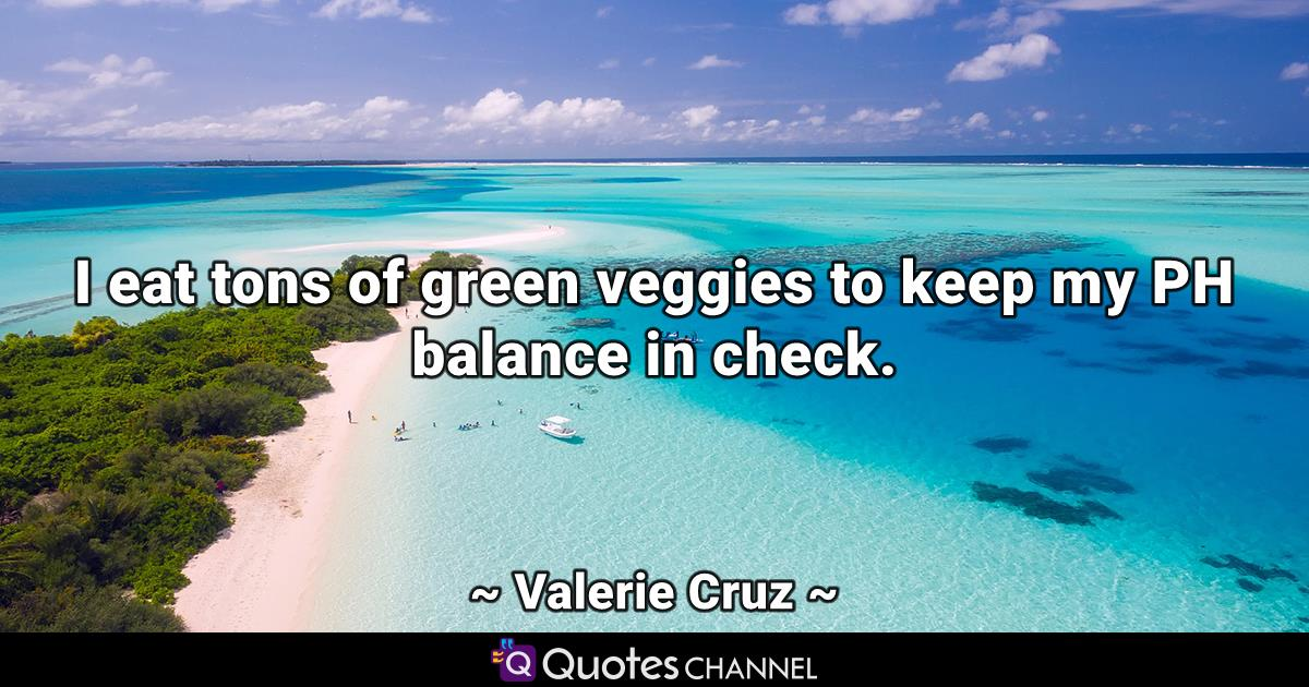 I eat tons of green veggies to keep my PH balance in check.