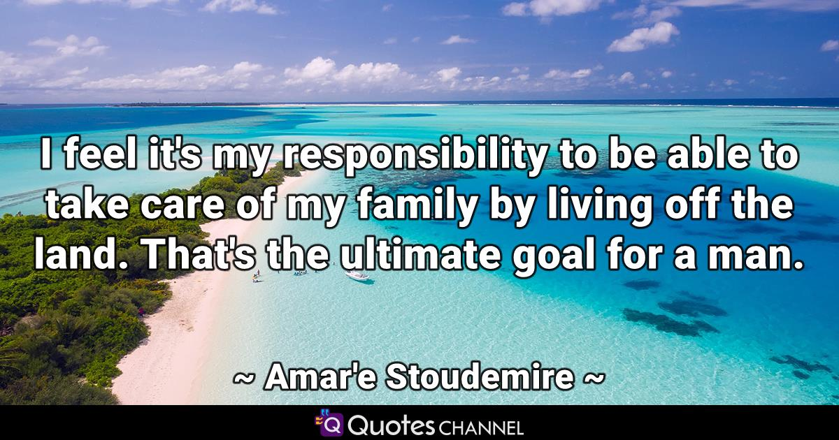 I feel it's my responsibility to be able to take care of my family by living off the land. That's the ultimate goal for a man.