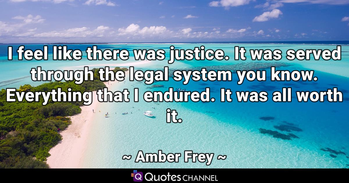 I feel like there was justice. It was served through the legal system you know. Everything that I endured. It was all worth it.