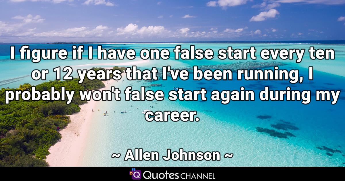 I figure if I have one false start every ten or 12 years that I've been running, I probably won't false start again during my career.