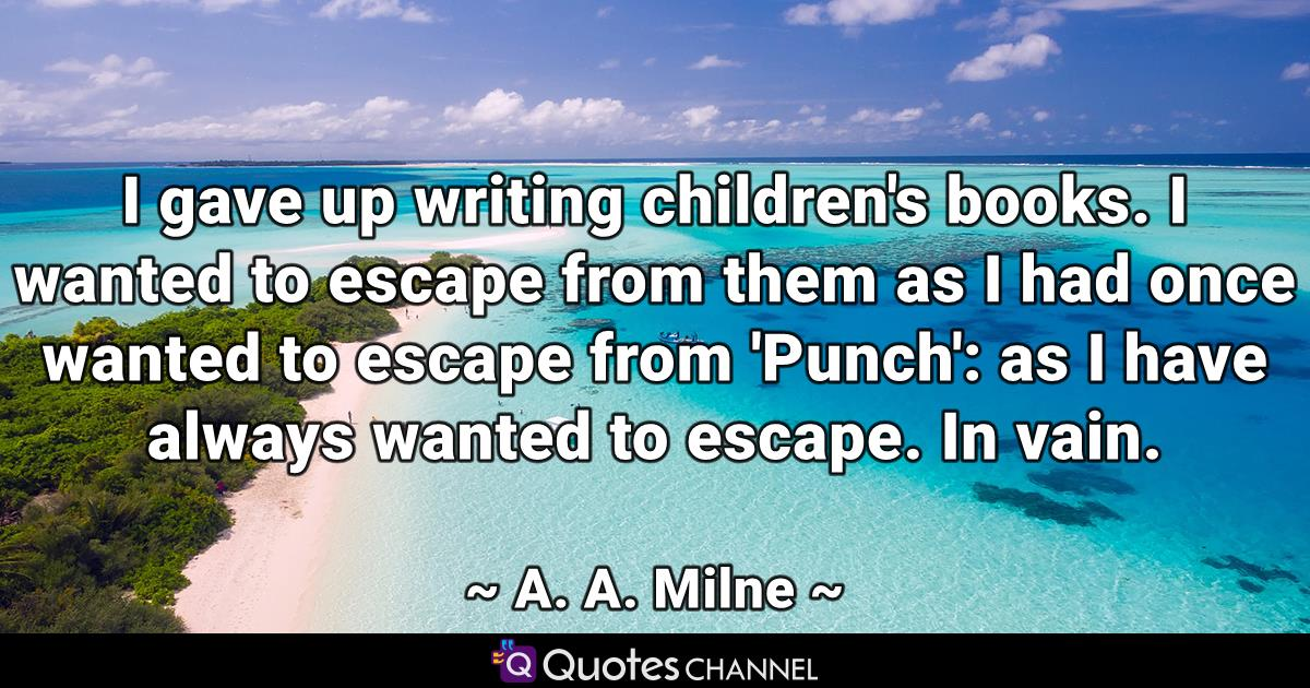 I gave up writing children's books. I wanted to escape from them as I had once wanted to escape from 'Punch': as I have always wanted to escape. In vain.