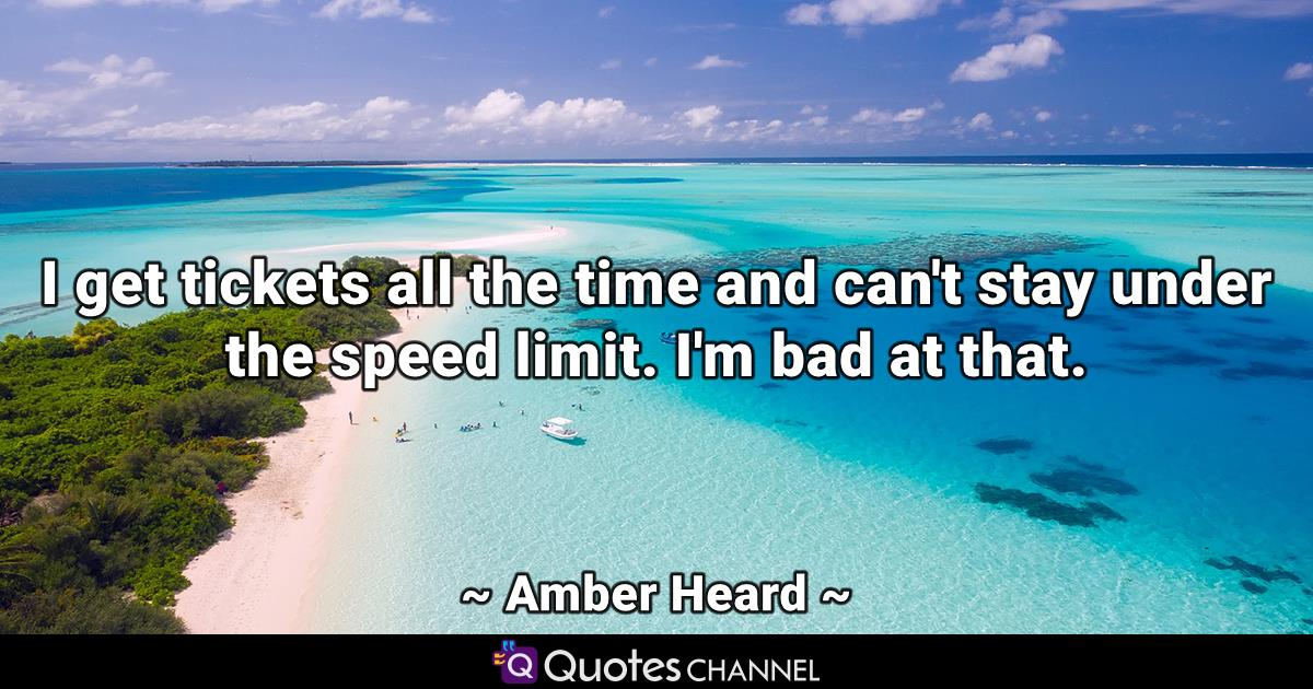 I get tickets all the time and can't stay under the speed limit. I'm bad at that.