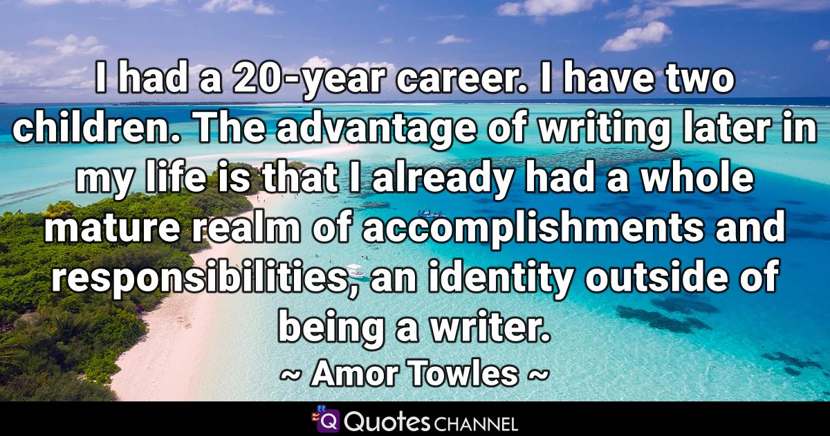 I had a 20-year career. I have two children. The advantage of writing later in my life is that I already had a whole mature realm of accomplishments and responsibilities, an identity outside of being a writer.