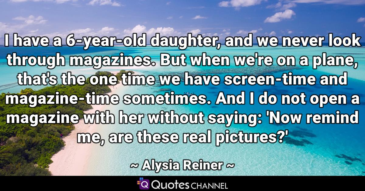 I have a 6-year-old daughter, and we never look through magazines. But when we're on a plane, that's the one time we have screen-time and magazine-time sometimes. And I do not open a magazine with her without saying: 'Now remind me, are these real pictures?'