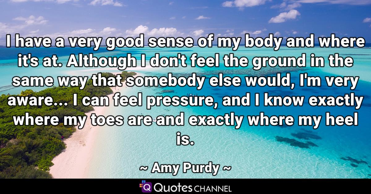 I have a very good sense of my body and where it's at. Although I don't feel the ground in the same way that somebody else would, I'm very aware... I can feel pressure, and I know exactly where my toes are and exactly where my heel is.