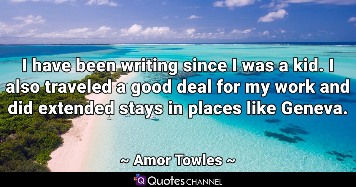 I have been writing since I was a kid. I also traveled a good deal for my work and did extended stays in places like Geneva.