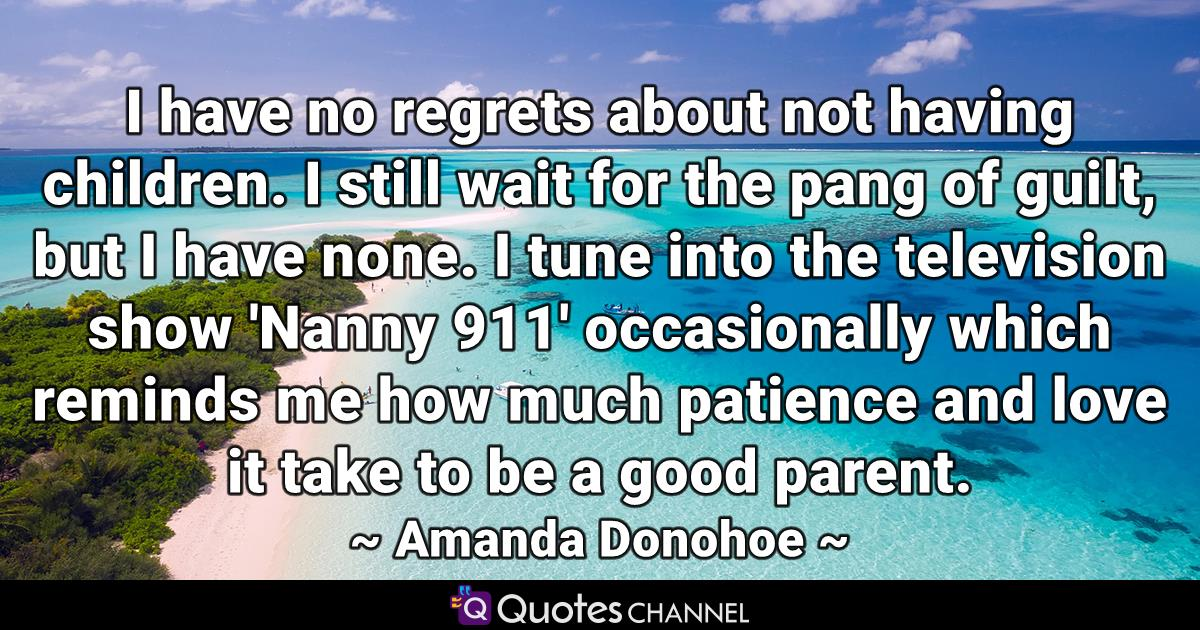 I have no regrets about not having children. I still wait for the pang of guilt, but I have none. I tune into the television show 'Nanny 911' occasionally which reminds me how much patience and love it take to be a good parent.