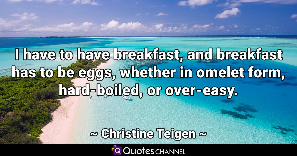 I have to have breakfast, and breakfast has to be eggs, whether in omelet form, hard-boiled, or over-easy.