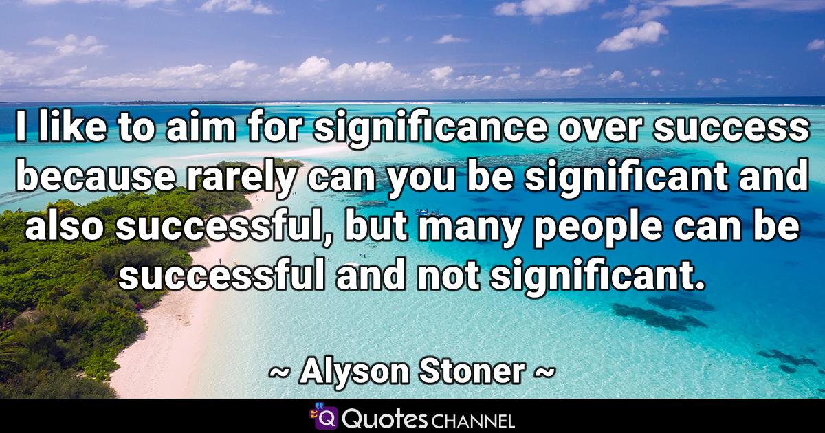 I like to aim for significance over success because rarely can you be significant and also successful, but many people can be successful and not significant.