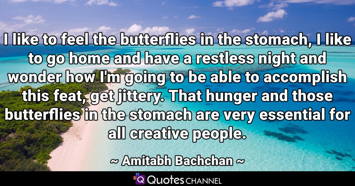 I like to feel the butterflies in the stomach, I like to go home and have a restless night and wonder how I'm going to be able to accomplish this feat, get jittery. That hunger and those butterflies in the stomach are very essential for all creative people.
