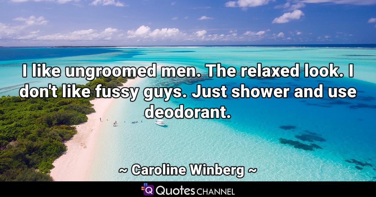 I like ungroomed men. The relaxed look. I don't like fussy guys. Just shower and use deodorant.