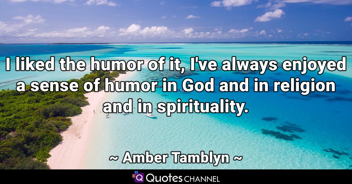 I liked the humor of it, I've always enjoyed a sense of humor in God and in religion and in spirituality.
