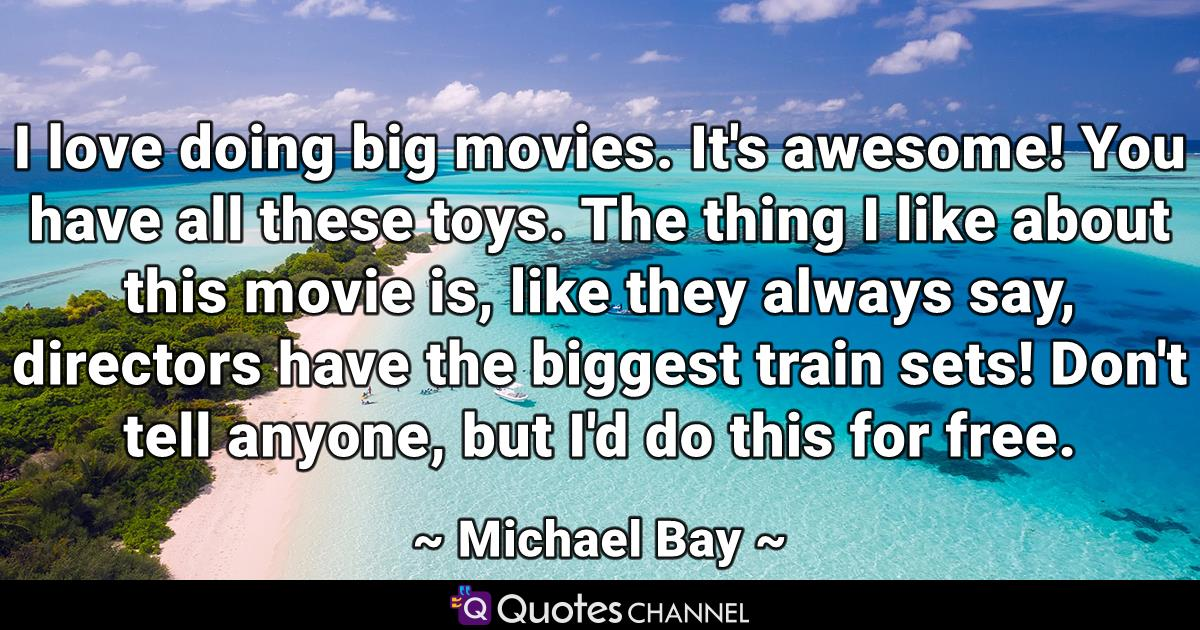 I love doing big movies. It's awesome! You have all these toys. The thing I like about this movie is, like they always say, directors have the biggest train sets! Don't tell anyone, but I'd do this for free.