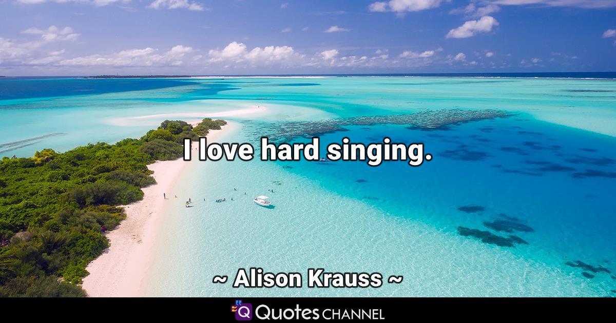 I love hard singing.