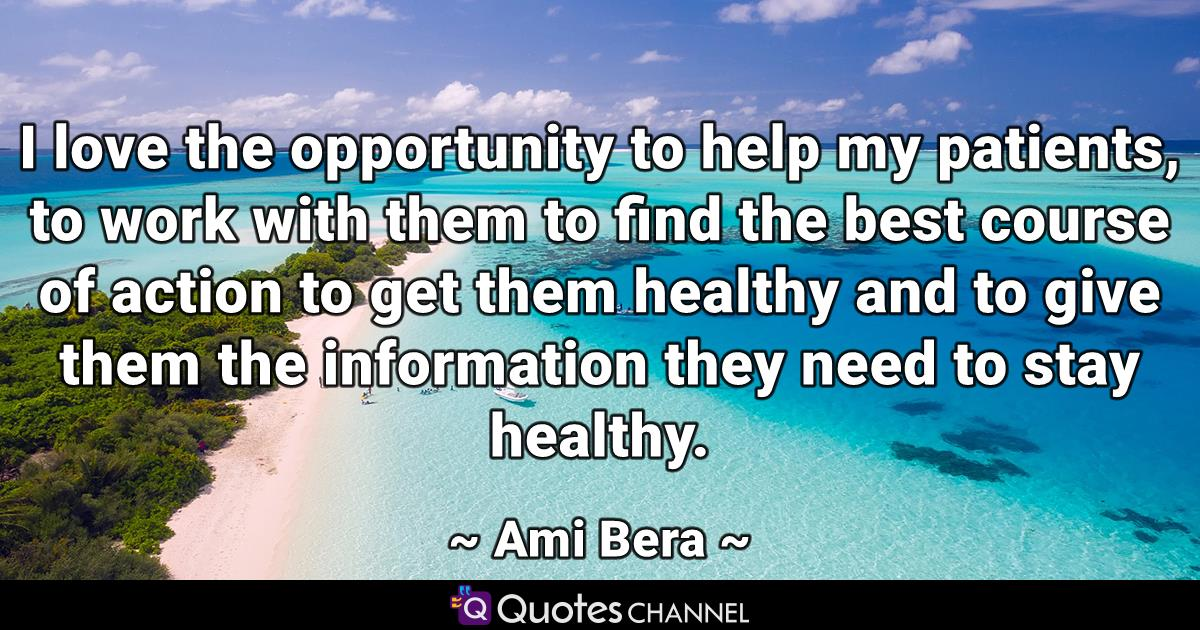I love the opportunity to help my patients, to work with them to find the best course of action to get them healthy and to give them the information they need to stay healthy.