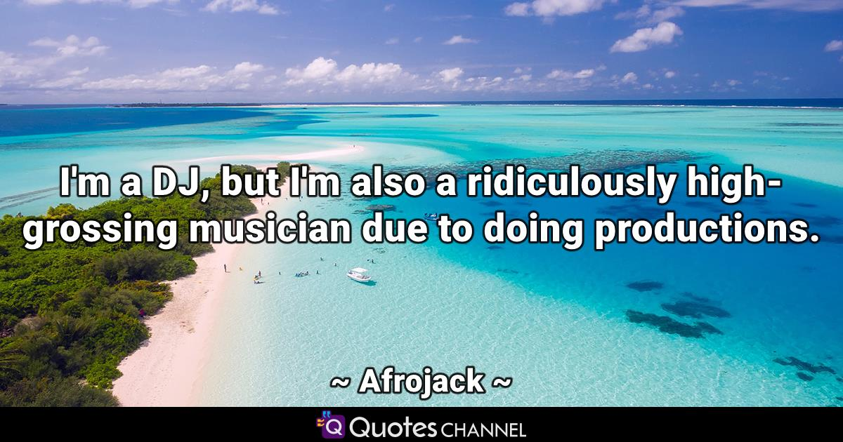 I'm a DJ, but I'm also a ridiculously high-grossing musician due to doing productions.