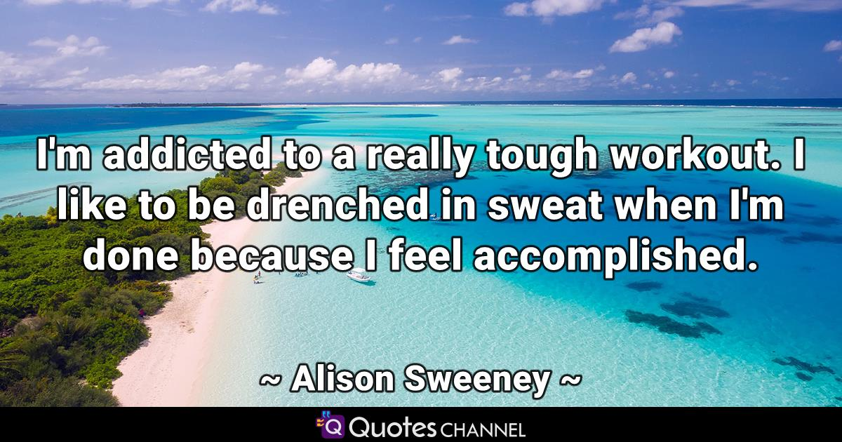 I'm addicted to a really tough workout. I like to be drenched in sweat when I'm done because I feel accomplished.