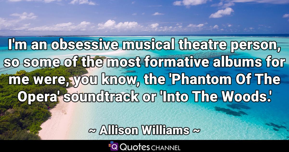 I'm an obsessive musical theatre person, so some of the most formative albums for me were, you know, the 'Phantom Of The Opera' soundtrack or 'Into The Woods.'