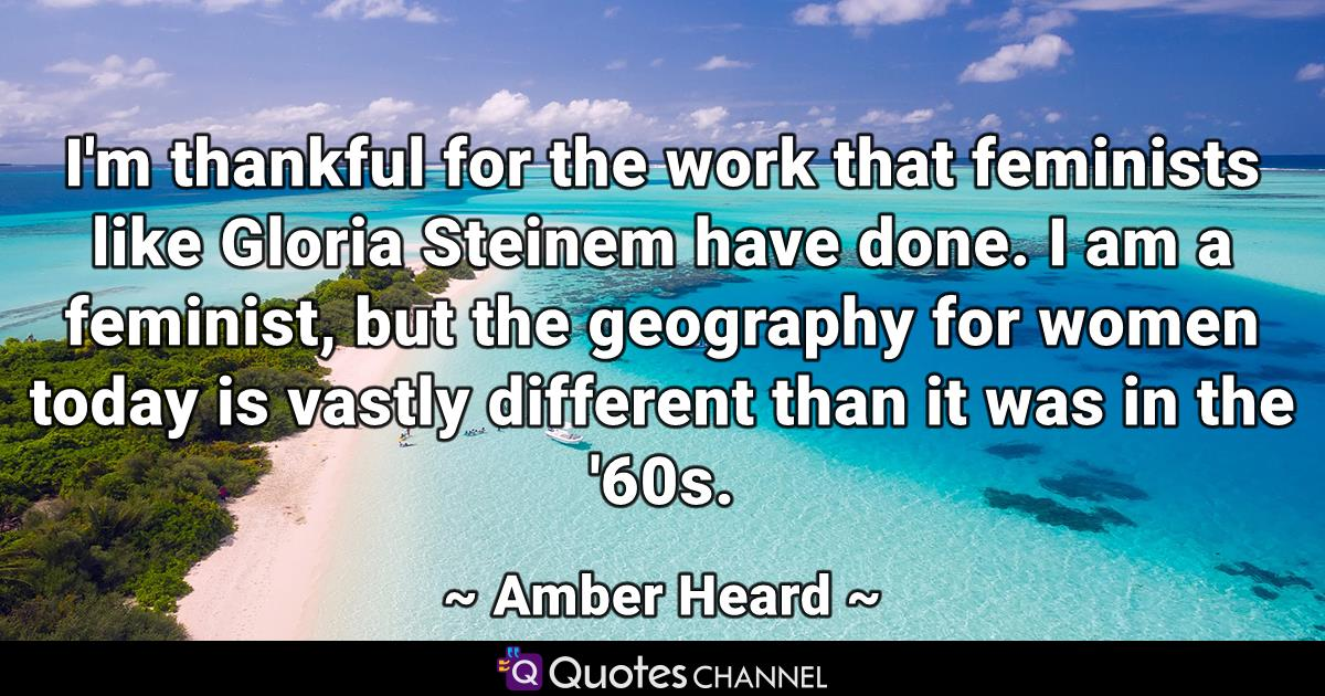 I'm thankful for the work that feminists like Gloria Steinem have done. I am a feminist, but the geography for women today is vastly different than it was in the '60s.