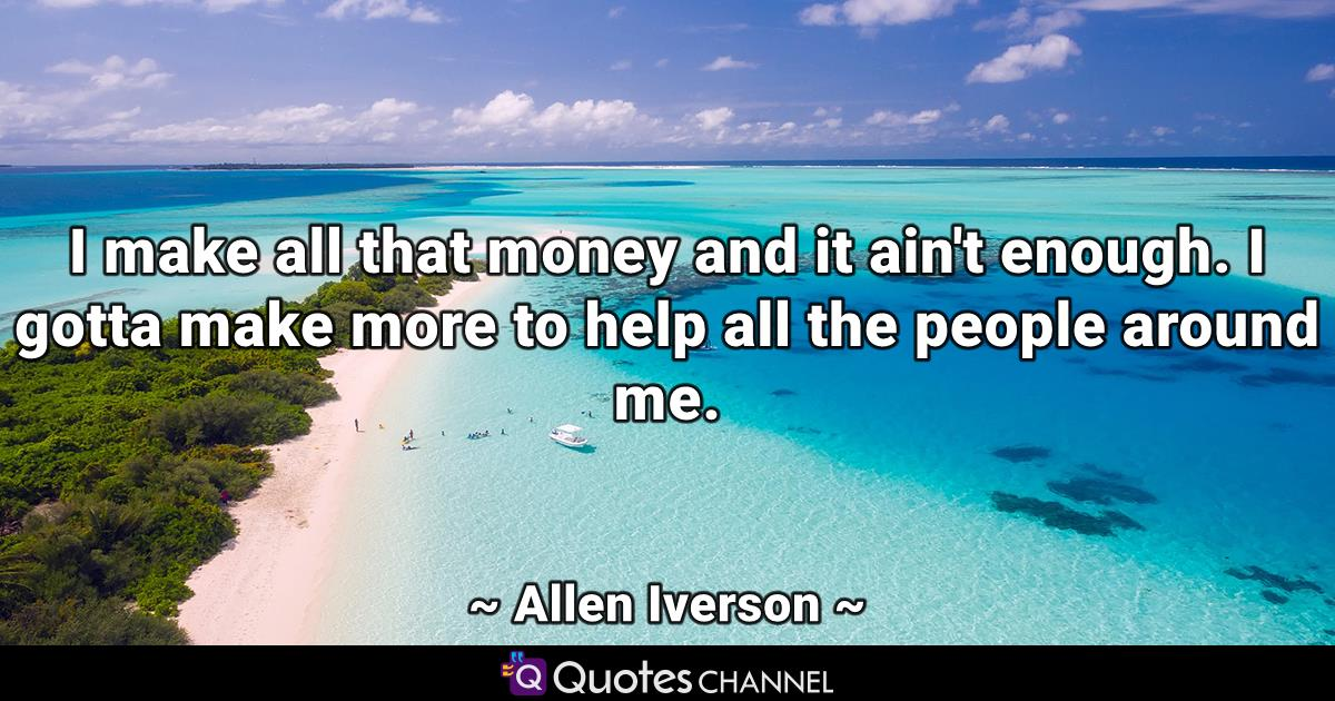 I make all that money and it ain't enough. I gotta make more to help all the people around me.