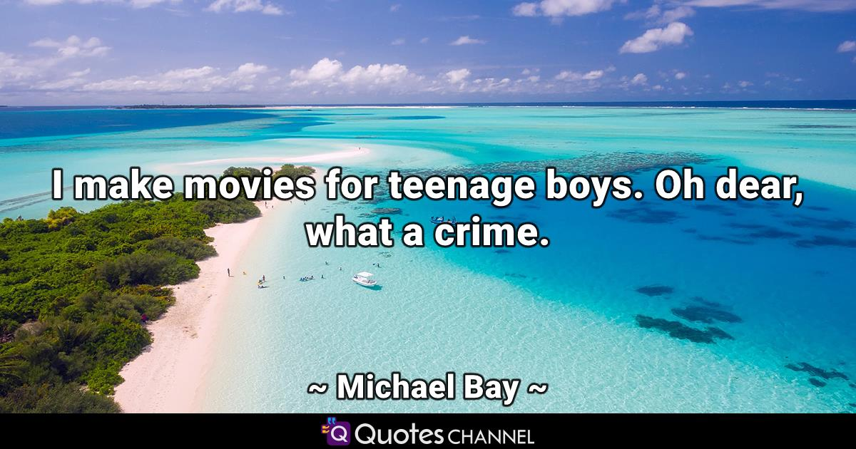 I make movies for teenage boys. Oh dear, what a crime.