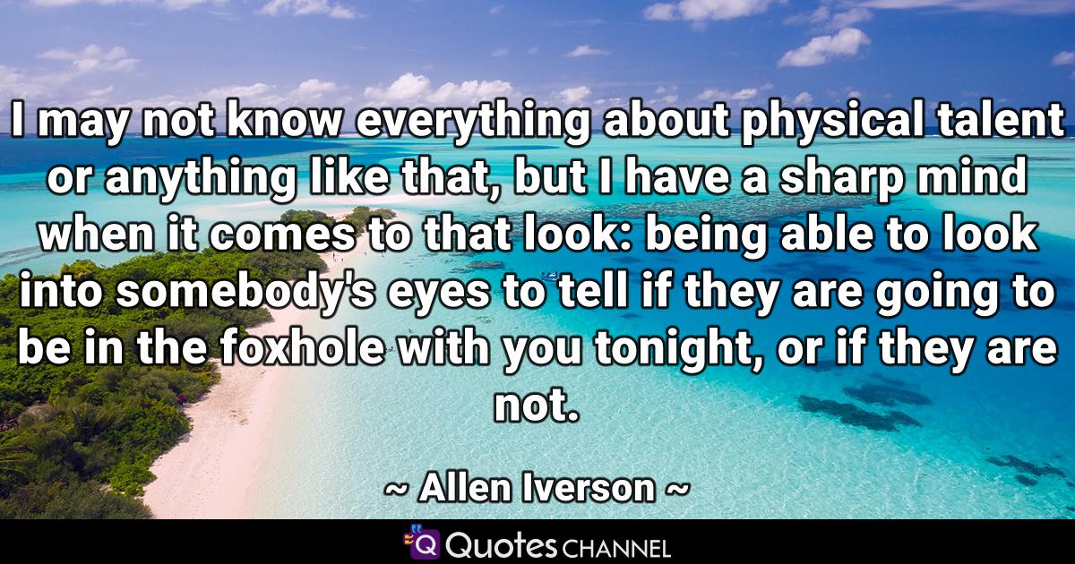 I may not know everything about physical talent or anything like that, but I have a sharp mind when it comes to that look: being able to look into somebody's eyes to tell if they are going to be in the foxhole with you tonight, or if they are not.
