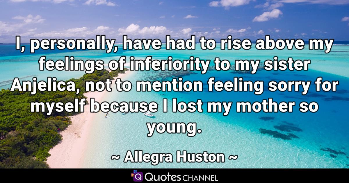 I, personally, have had to rise above my feelings of inferiority to my sister Anjelica, not to mention feeling sorry for myself because I lost my mother so young.