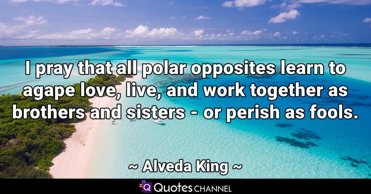 I pray that all polar opposites learn to agape love, live, and work together as brothers and sisters - or perish as fools.