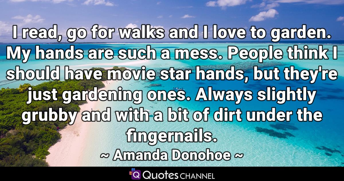 I read, go for walks and I love to garden. My hands are such a mess. People think I should have movie star hands, but they're just gardening ones. Always slightly grubby and with a bit of dirt under the fingernails.