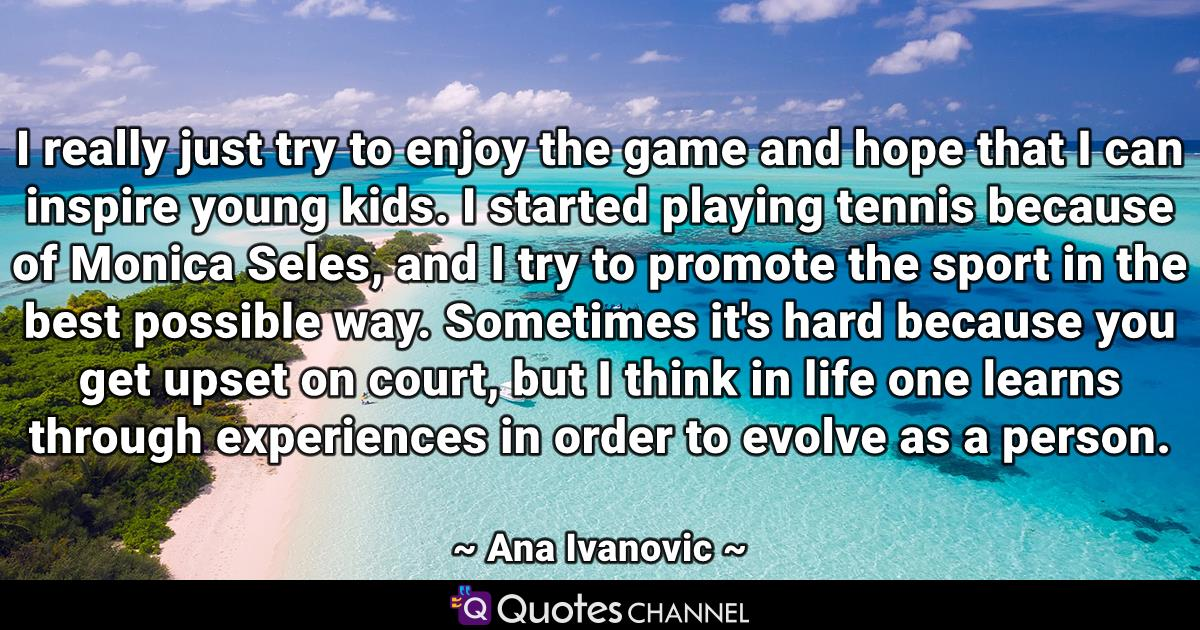 I really just try to enjoy the game and hope that I can inspire young kids. I started playing tennis because of Monica Seles, and I try to promote the sport in the best possible way. Sometimes it's hard because you get upset on court, but I think in life one learns through experiences in order to evolve as a person.