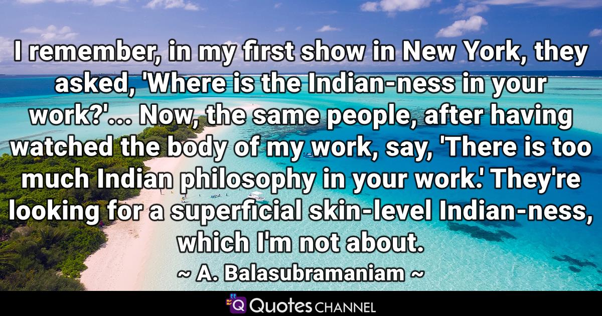 I remember, in my first show in New York, they asked, 'Where is the Indian-ness in your work?'... Now, the same people, after having watched the body of my work, say, 'There is too much Indian philosophy in your work.' They're looking for a superficial skin-level Indian-ness, which I'm not about.