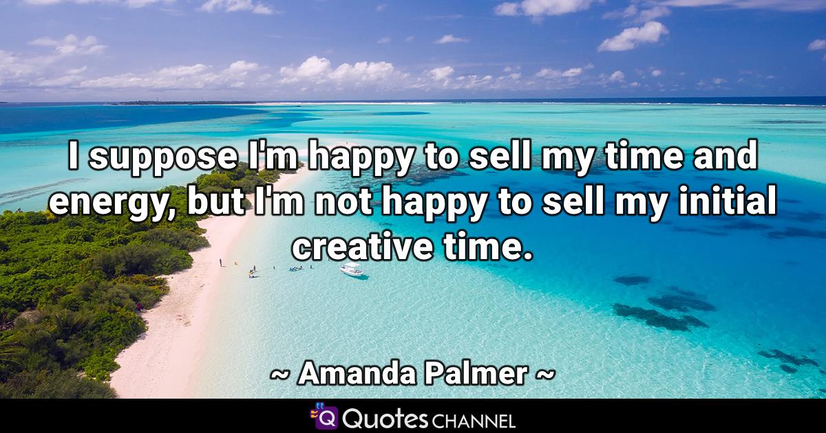 I suppose I'm happy to sell my time and energy, but I'm not happy to sell my initial creative time.