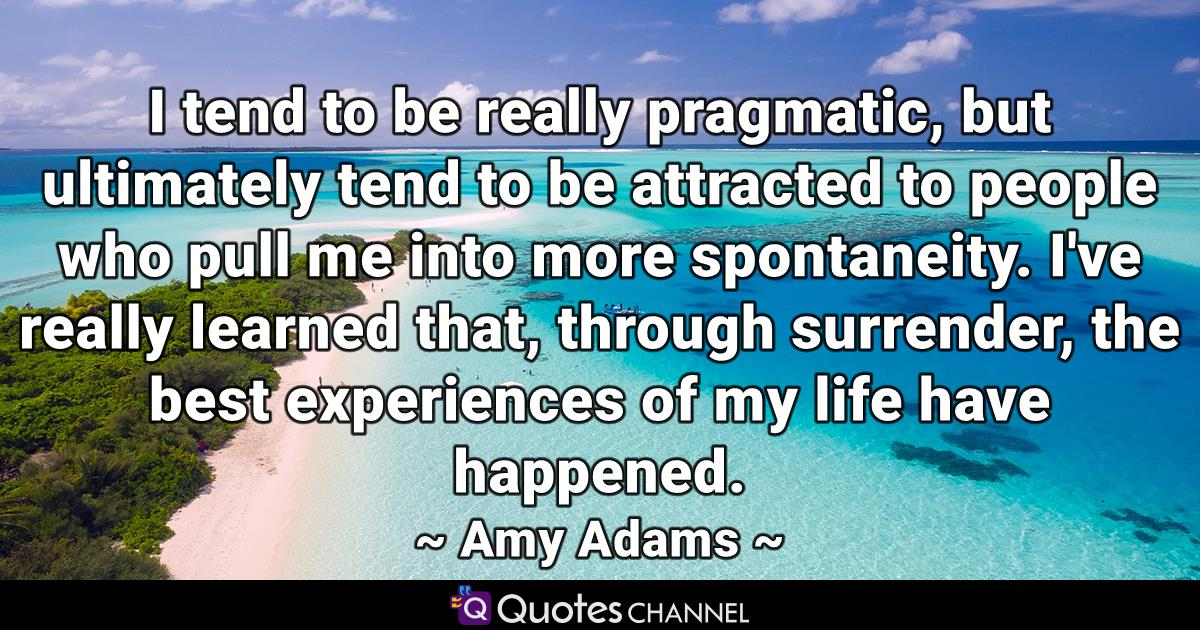 I tend to be really pragmatic, but ultimately tend to be attracted to people who pull me into more spontaneity. I've really learned that, through surrender, the best experiences of my life have happened.