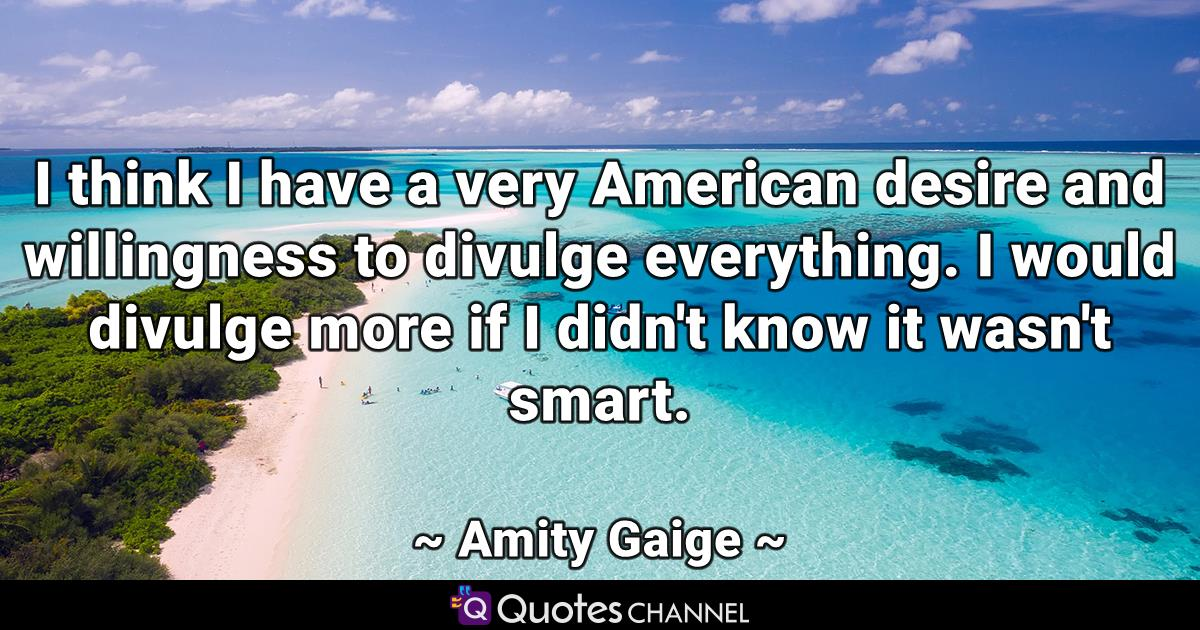 I think I have a very American desire and willingness to divulge everything. I would divulge more if I didn't know it wasn't smart.
