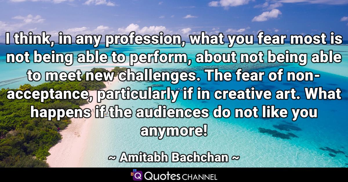 I think, in any profession, what you fear most is not being able to perform, about not being able to meet new challenges. The fear of non-acceptance, particularly if in creative art. What happens if the audiences do not like you anymore!